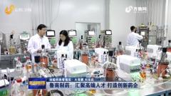 【山东新闻联播】鲁南制药:汇聚高端人才 打造创新药